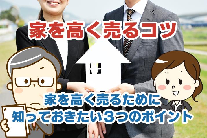 家を高く売るコツ。家を高く売るために 知っておきたい3つのポイント